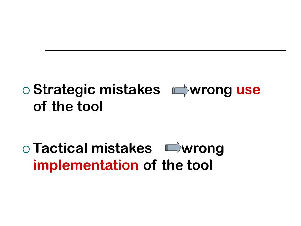  Strategic mistakes wrong use of the tool  Tactical mistakes wrong implementation of the tool