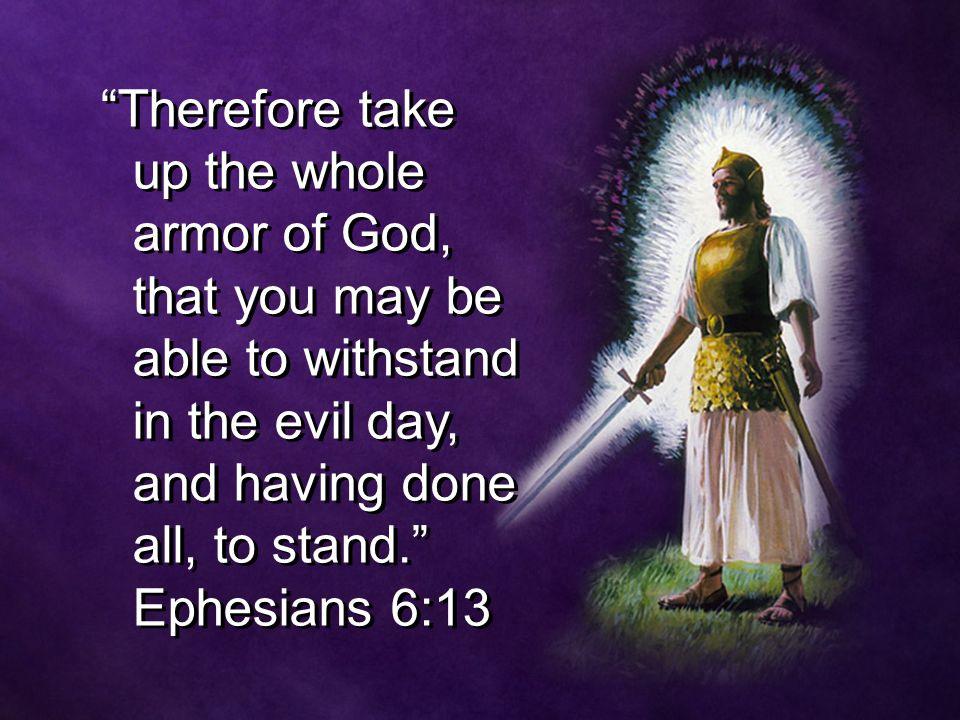 """Therefore take up the whole armor of God, that you may be able to withstand in the evil day, and having done all, to stand."" Ephesians 6:13"