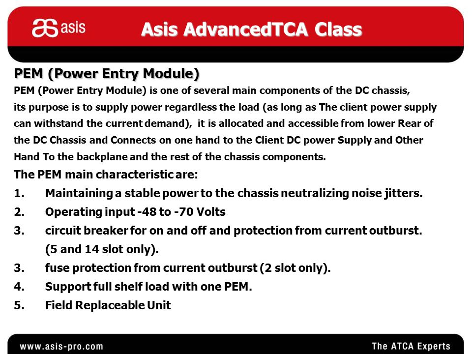 Asis AdvancedTCA Class PEM (Power Entry Module) PEM (Power Entry Module) is one of several main components of the DC chassis, its purpose is to supply power regardless the load (as long as The client power supply can withstand the current demand), it is allocated and accessible from lower Rear of the DC Chassis and Connects on one hand to the Client DC power Supply and Other Hand To the backplane and the rest of the chassis components.