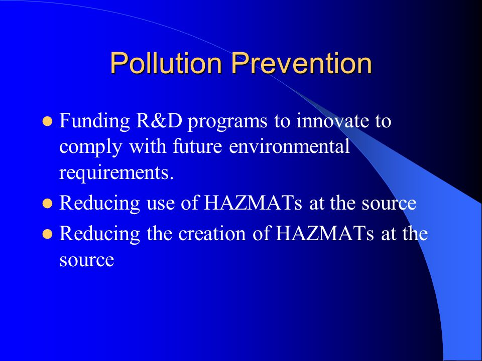 Pollution Prevention Funding R&D programs to innovate to comply with future environmental requirements. Reducing use of HAZMATs at the source Reducing