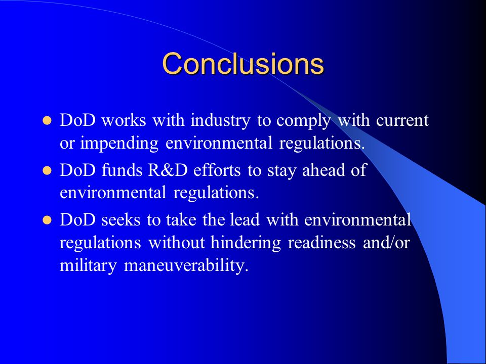 Conclusions DoD works with industry to comply with current or impending environmental regulations. DoD funds R&D efforts to stay ahead of environmenta