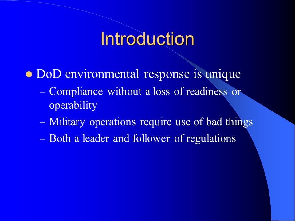 Introduction DoD environmental response is unique – Compliance without a loss of readiness or operability – Military operations require use of bad thi