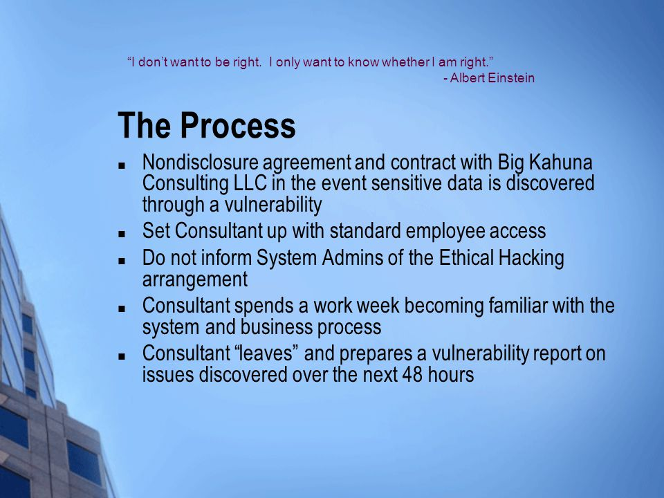The Process Nondisclosure agreement and contract with Big Kahuna Consulting LLC in the event sensitive data is discovered through a vulnerability Set Consultant up with standard employee access Do not inform System Admins of the Ethical Hacking arrangement Consultant spends a work week becoming familiar with the system and business process Consultant leaves and prepares a vulnerability report on issues discovered over the next 48 hours I don't want to be right.