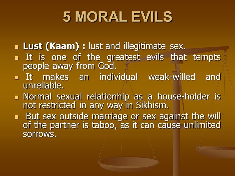 5 MORAL EVILS Lust (Kaam) : lust and illegitimate sex. Lust (Kaam) : lust and illegitimate sex. It is one of the greatest evils that tempts people awa