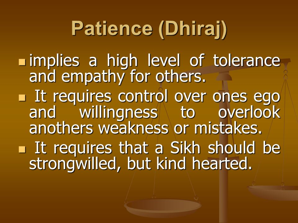 Patience (Dhiraj) implies a high level of tolerance and empathy for others. implies a high level of tolerance and empathy for others. It requires cont