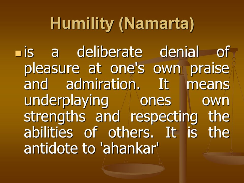 Humility (Namarta) is a deliberate denial of pleasure at one's own praise and admiration. It means underplaying ones own strengths and respecting the