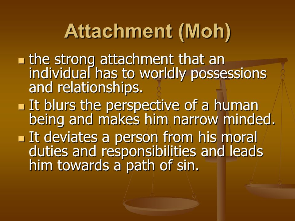 Attachment (Moh) the strong attachment that an individual has to worldly possessions and relationships. the strong attachment that an individual has t