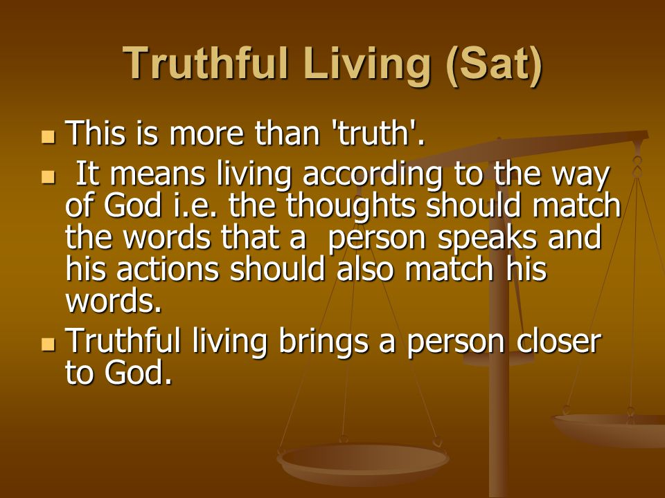 Truthful Living (Sat) This is more than 'truth'. This is more than 'truth'. It means living according to the way of God i.e. the thoughts should match
