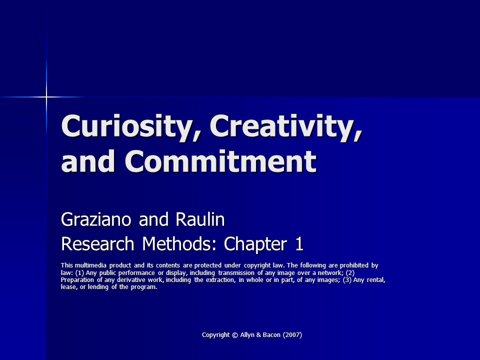 Copyright © Allyn & Bacon (2007) Curiosity, Creativity, and Commitment Graziano and Raulin Research Methods: Chapter 1 This multimedia product and its contents are protected under copyright law.