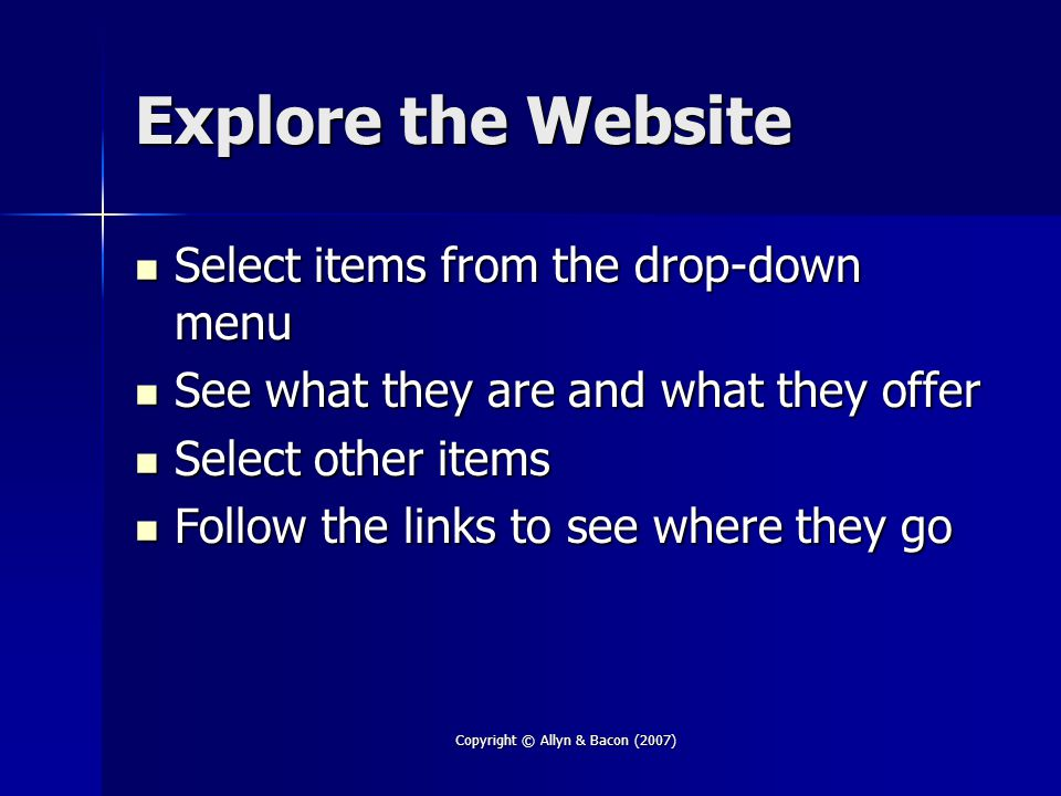 Copyright © Allyn & Bacon (2007) Explore the Website Select items from the drop-down menu Select items from the drop-down menu See what they are and what they offer See what they are and what they offer Select other items Select other items Follow the links to see where they go Follow the links to see where they go