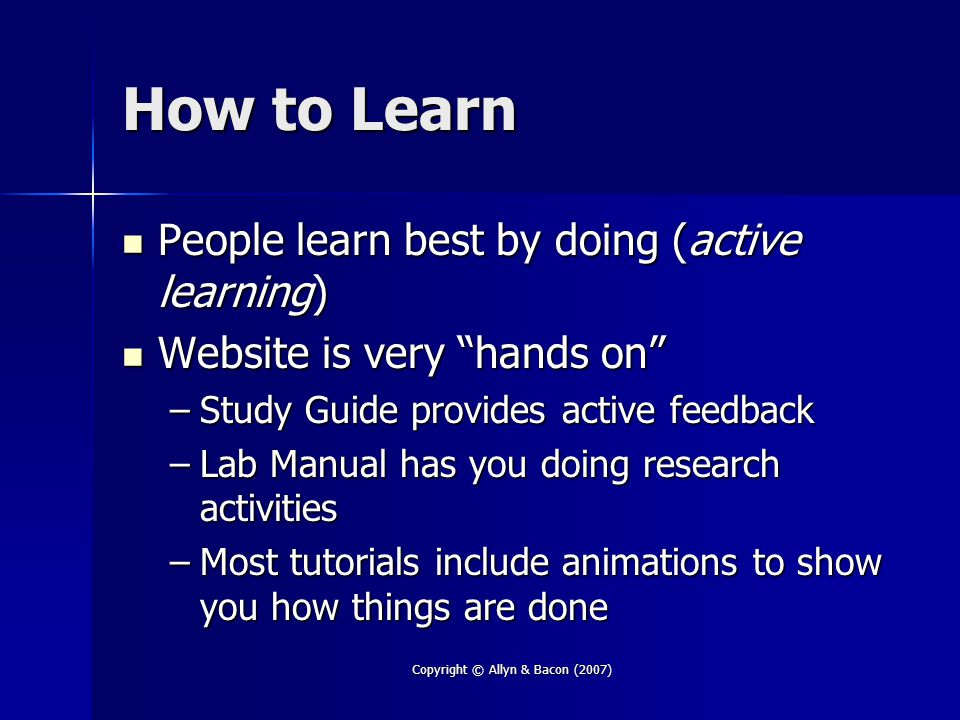 Copyright © Allyn & Bacon (2007) How to Learn People learn best by doing (active learning) People learn best by doing (active learning) Website is very hands on Website is very hands on –Study Guide provides active feedback –Lab Manual has you doing research activities –Most tutorials include animations to show you how things are done