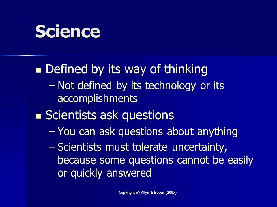 Copyright © Allyn & Bacon (2007) Science Defined by its way of thinking Defined by its way of thinking –Not defined by its technology or its accomplishments Scientists ask questions Scientists ask questions –You can ask questions about anything –Scientists must tolerate uncertainty, because some questions cannot be easily or quickly answered