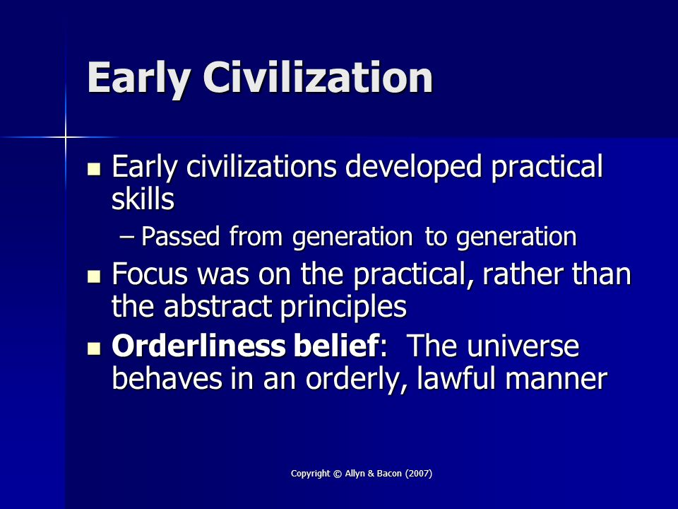 Copyright © Allyn & Bacon (2007) Early Civilization Early civilizations developed practical skills Early civilizations developed practical skills –Passed from generation to generation Focus was on the practical, rather than the abstract principles Focus was on the practical, rather than the abstract principles Orderliness belief: The universe behaves in an orderly, lawful manner Orderliness belief: The universe behaves in an orderly, lawful manner