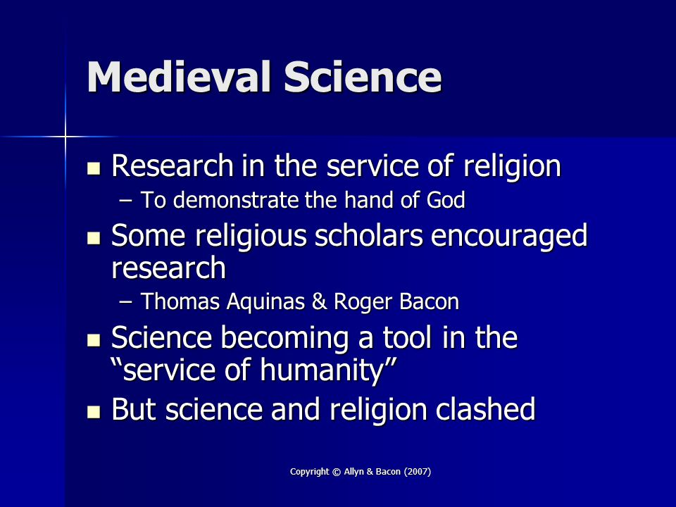 Copyright © Allyn & Bacon (2007) Medieval Science Research in the service of religion Research in the service of religion –To demonstrate the hand of God Some religious scholars encouraged research Some religious scholars encouraged research –Thomas Aquinas & Roger Bacon Science becoming a tool in the service of humanity Science becoming a tool in the service of humanity But science and religion clashed But science and religion clashed