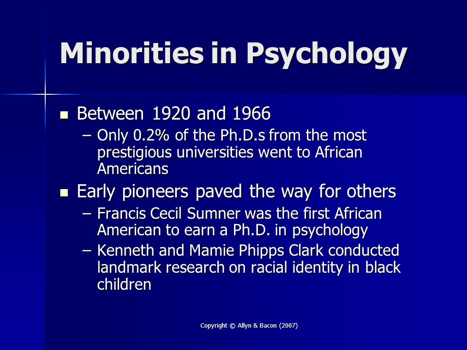 Copyright © Allyn & Bacon (2007) Minorities in Psychology Between 1920 and 1966 Between 1920 and 1966 –Only 0.2% of the Ph.D.s from the most prestigious universities went to African Americans Early pioneers paved the way for others Early pioneers paved the way for others –Francis Cecil Sumner was the first African American to earn a Ph.D.