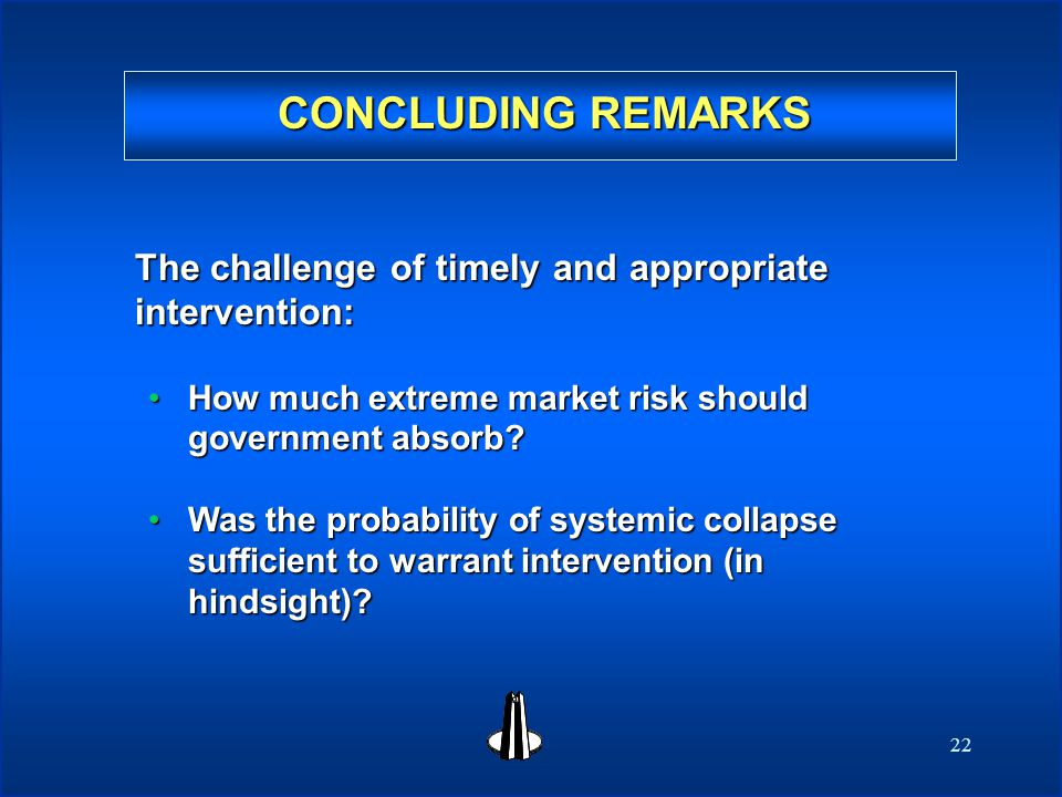 22 CONCLUDING REMARKS The challenge of timely and appropriate intervention: How much extreme market risk should government absorb How much extreme market risk should government absorb.