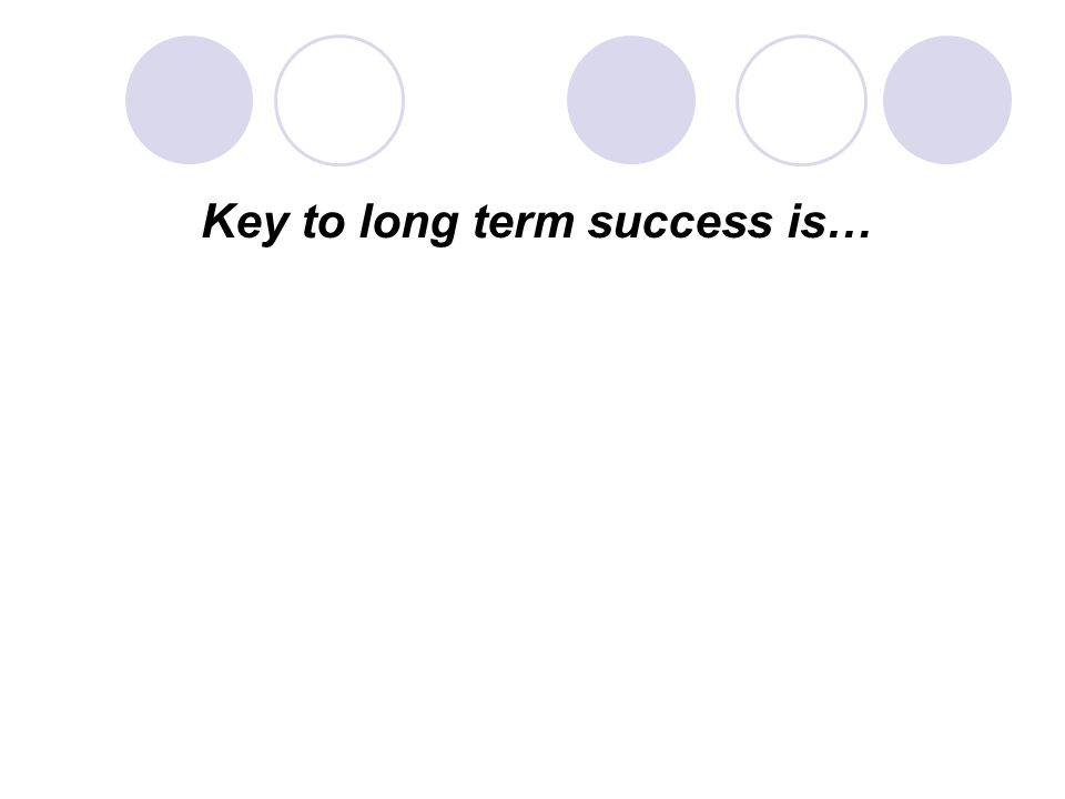 Key to long term success is…