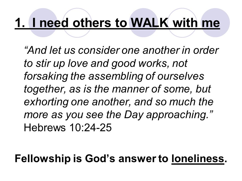 "1. I need others to WALK with me ""And let us consider one another in order to stir up love and good works, not forsaking the assembling of ourselves t"