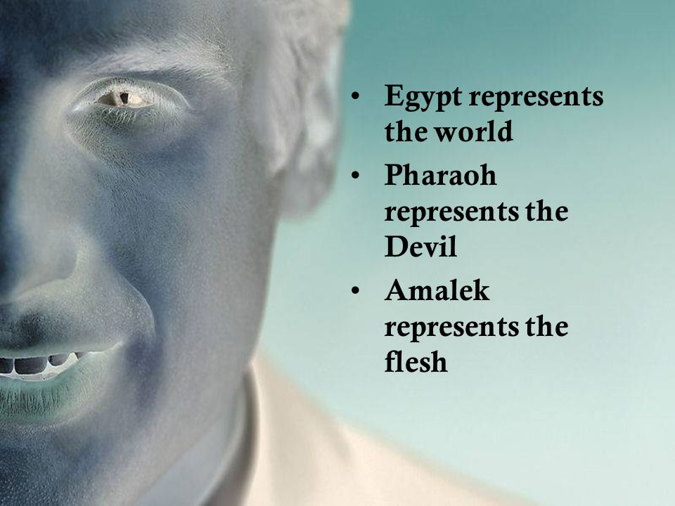 Egypt represents the world Pharaoh represents the Devil Amalek represents the flesh