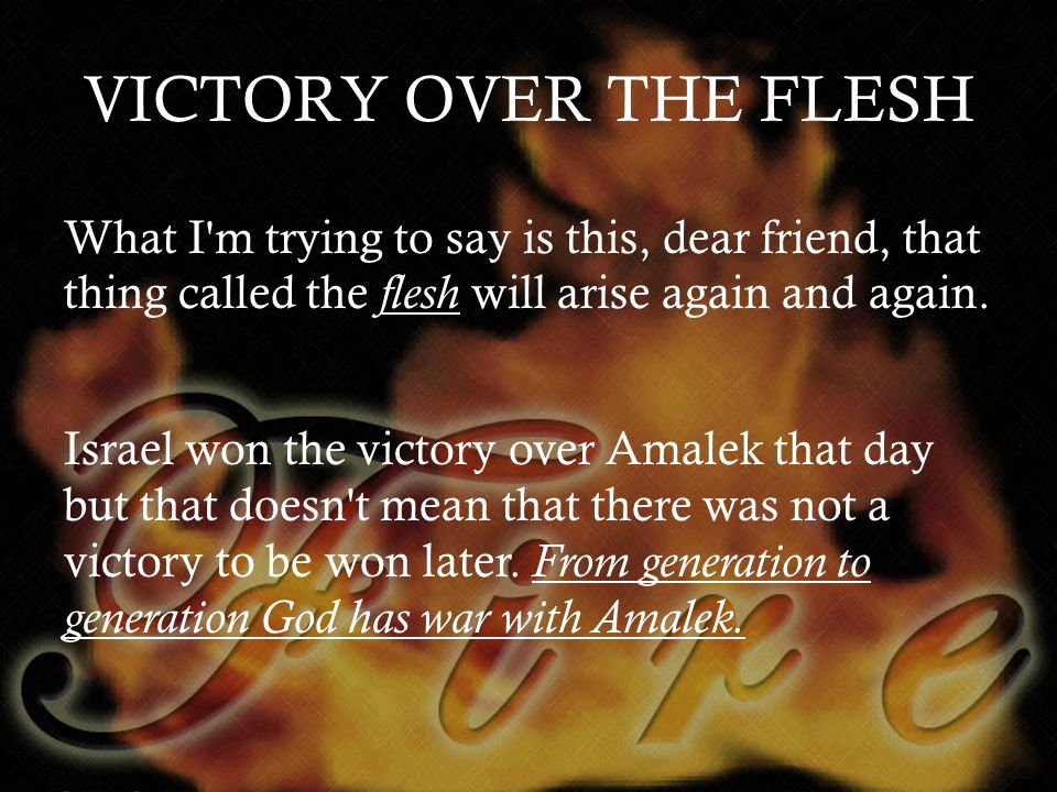 VICTORY OVER THE FLESH What I m trying to say is this, dear friend, that thing called the f lesh will arise again and again.