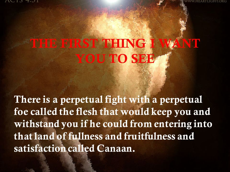 THE FIRST THING I WANT YOU TO SEE There is a perpetual fight with a perpetual foe called the flesh that would keep you and withstand you if he could from entering into that land of fullness and fruitfulness and satisfaction called Canaan.