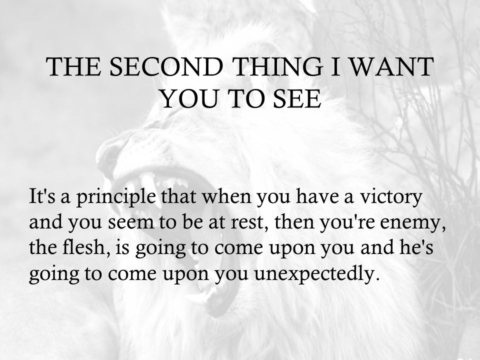 THE SECOND THING I WANT YOU TO SEE It s a principle that when you have a victory and you seem to be at rest, then you re enemy, the flesh, is going to come upon you and he s going to come upon you unexpectedly.