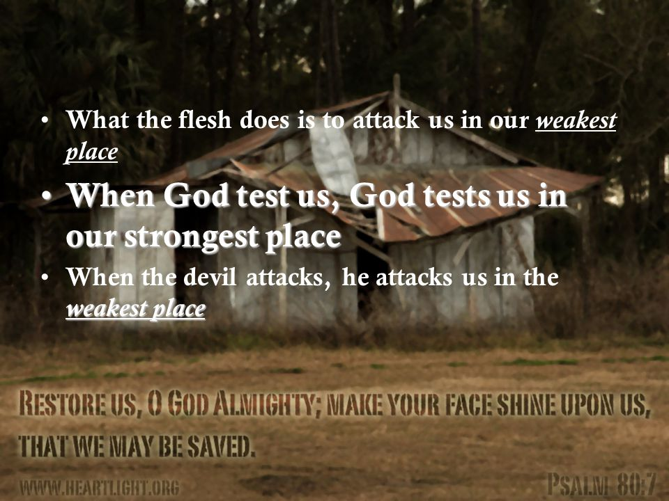 What the flesh does is to attack us in our weakest place When God test us, God tests us in our strongest place When God test us, God tests us in our strongest place weakest place When the devil attacks, he attacks us in the weakest place