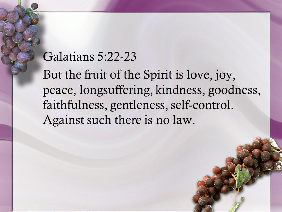 Galatians 5:22-23 But the fruit of the Spirit is love, joy, peace, longsuffering, kindness, goodness, faithfulness, gentleness, self-control.