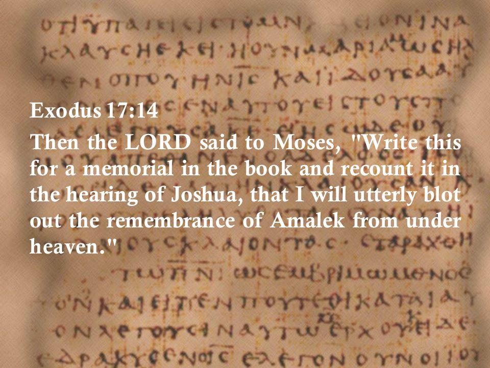 Exodus 17:14 Then the LORD said to Moses, Write this for a memorial in the book and recount it in the hearing of Joshua, that I will utterly blot out the remembrance of Amalek from under heaven.