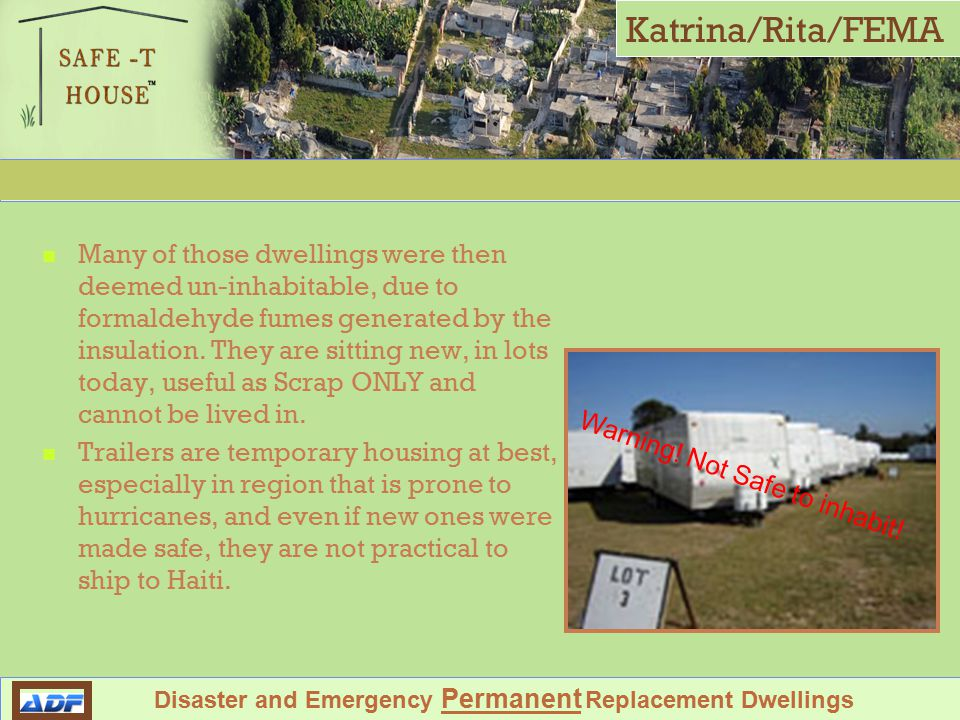 Shelter Against Future Environmental Tragedy Disaster and Emergency Permanent Replacement Dwellings Katrina/Rita/FEMA Many of those dwellings were then deemed un-inhabitable, due to formaldehyde fumes generated by the insulation.