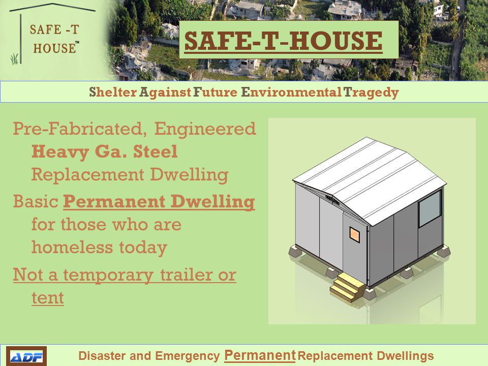 Shelter Against Future Environmental Tragedy Disaster and Emergency Permanent Replacement Dwellings Designed to withstand Hurricanes and Earthquakes SAFE-T House Shelter #1 is 100 square feet, 10ft by 10 ft Ships Compact, all parts nest together in small shipping crate Fast Easy Assembly by local labor with hand tools, to put locals to work now.