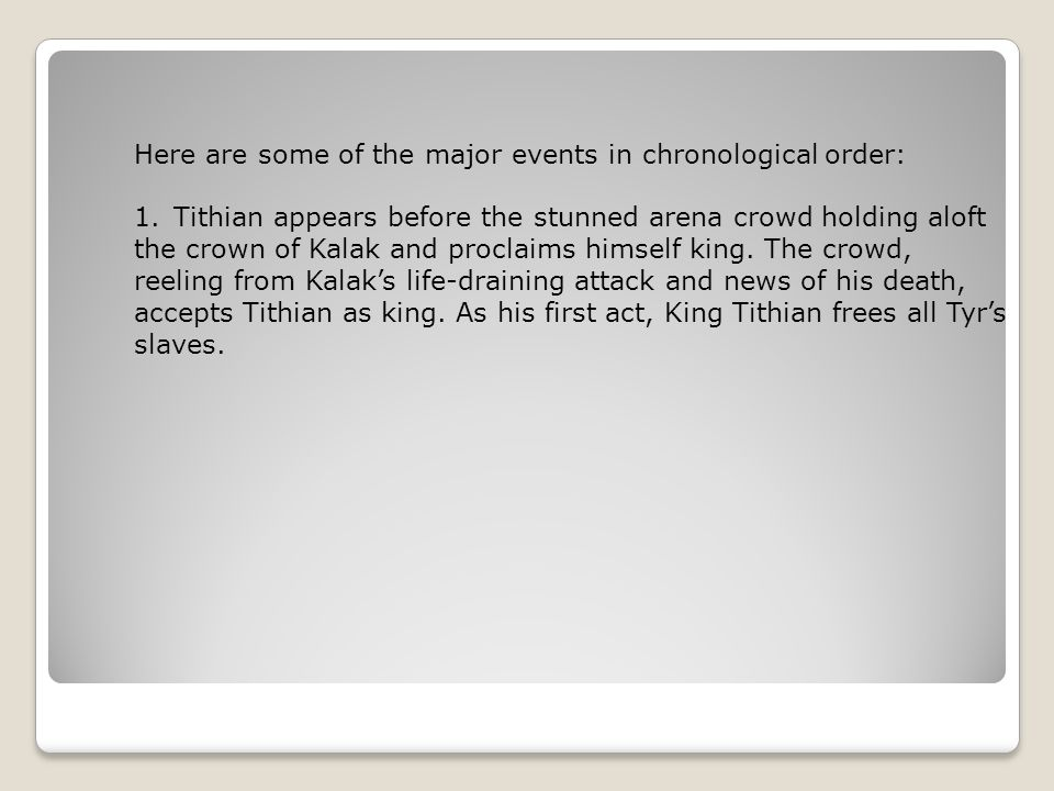 Here are some of the major events in chronological order: 1.Tithian appears before the stunned arena crowd holding aloft the crown of Kalak and proclaims himself king.
