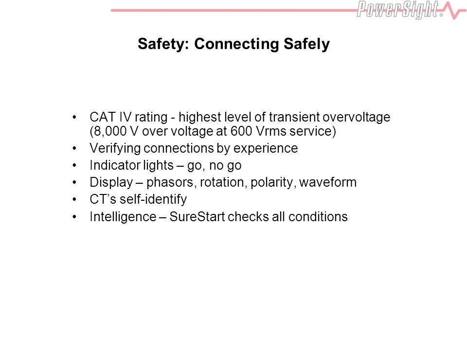 Safety: Connecting Safely CAT IV rating - highest level of transient overvoltage (8,000 V over voltage at 600 Vrms service) Verifying connections by e