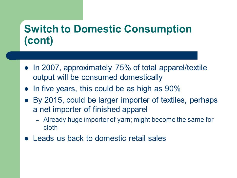 Switch to Domestic Consumption (cont) In 2007, approximately 75% of total apparel/textile output will be consumed domestically In five years, this cou