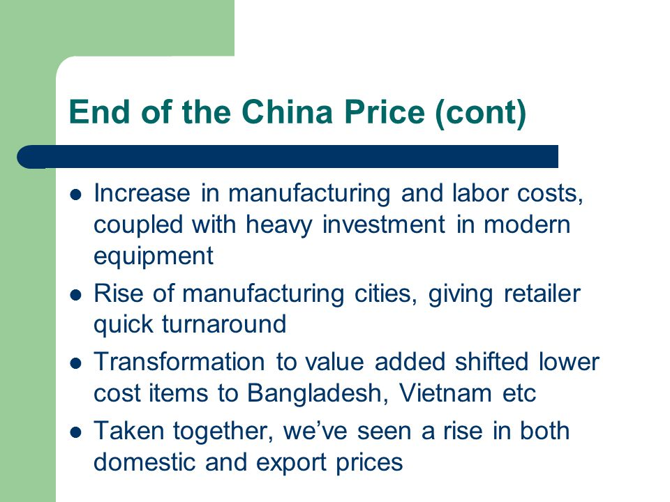 End of the China Price (cont) Increase in manufacturing and labor costs, coupled with heavy investment in modern equipment Rise of manufacturing citie