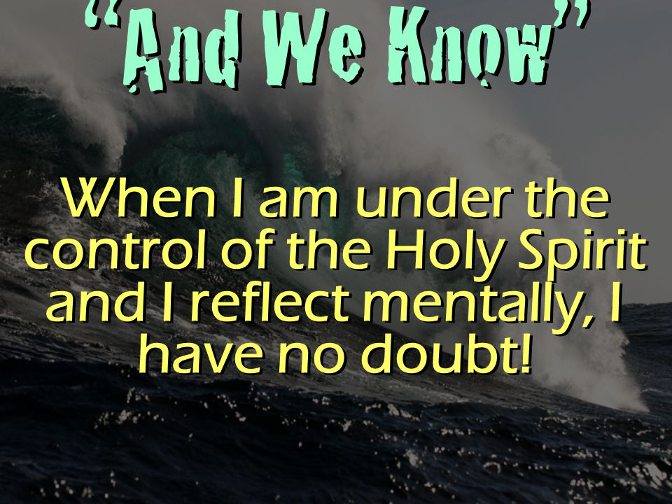 """""""And We Know"""" When I am under the control of the Holy Spirit and I reflect mentally, I have no doubt!"""