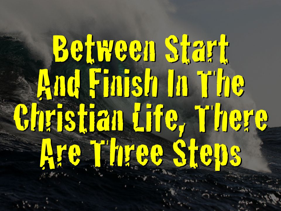 Between Start And Finish In The Christian Life, There Are Three Steps