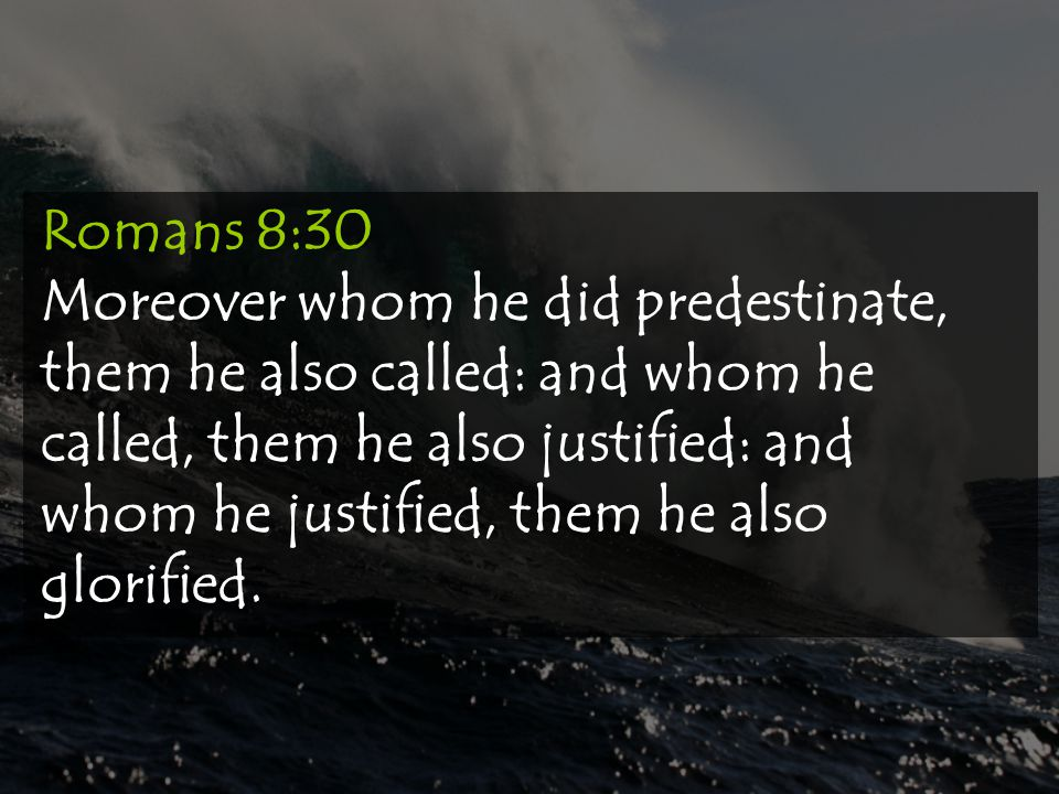Romans 8:30 Moreover whom he did predestinate, them he also called: and whom he called, them he also justified: and whom he justified, them he also gl