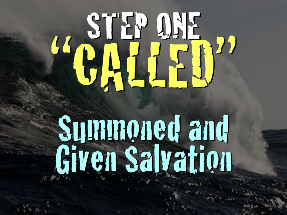 """STEP ONE """"CALLED"""" Summoned and Given Salvation STEP ONE """"CALLED"""" Summoned and Given Salvation"""