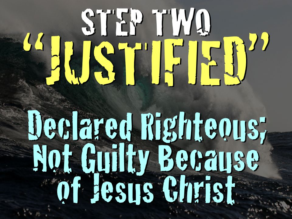 STEP TWO JUSTIFIED Declared Righteous; Not Guilty Because of Jesus Christ STEP TWO JUSTIFIED Declared Righteous; Not Guilty Because of Jesus Christ
