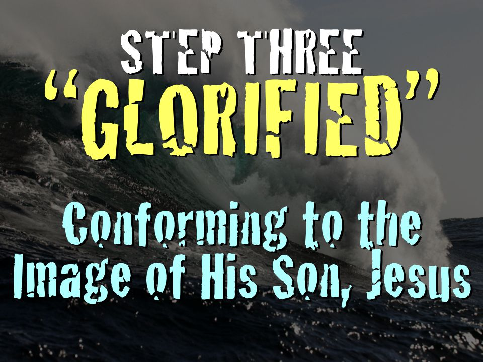 """STEP THREE """"GLORIFIED"""" Conforming to the Image of His Son, Jesus STEP THREE """"GLORIFIED"""" Conforming to the Image of His Son, Jesus"""