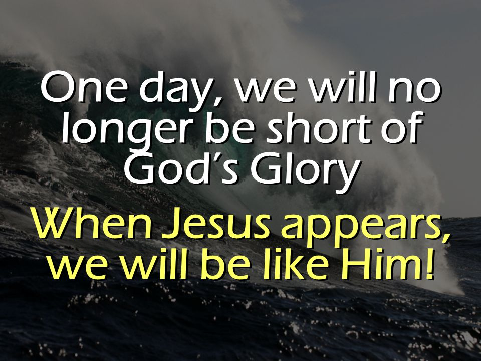 One day, we will no longer be short of God's Glory When Jesus appears, we will be like Him.
