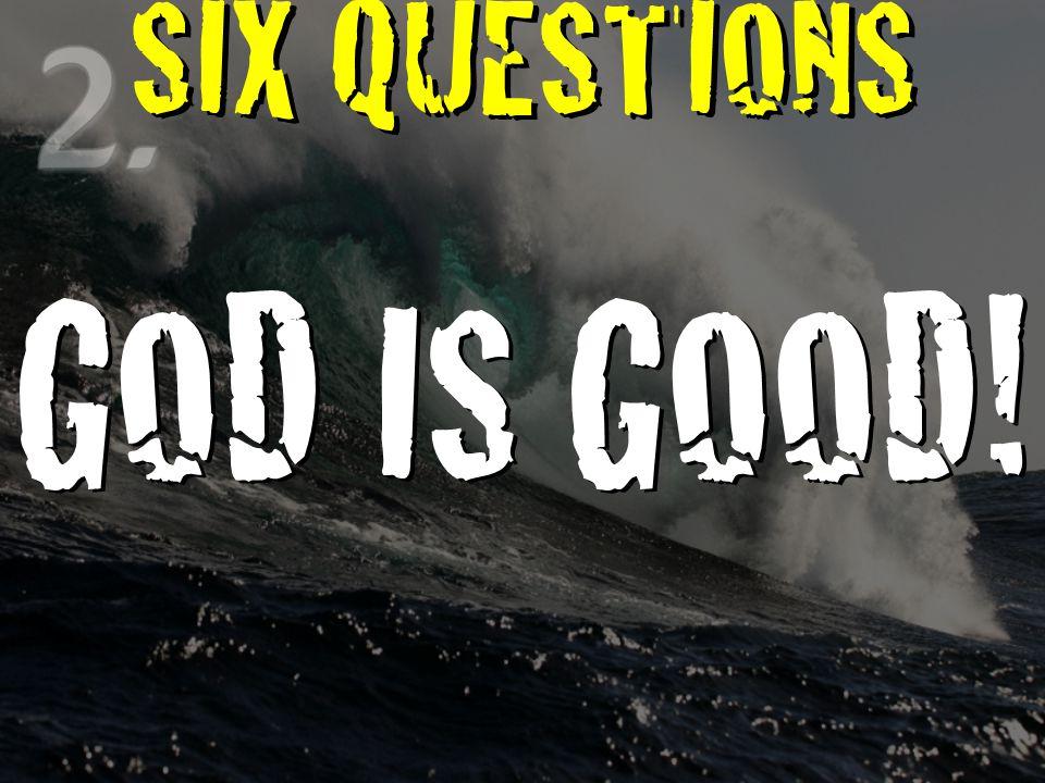 SIX QUESTIONS GOD IS GOOD!