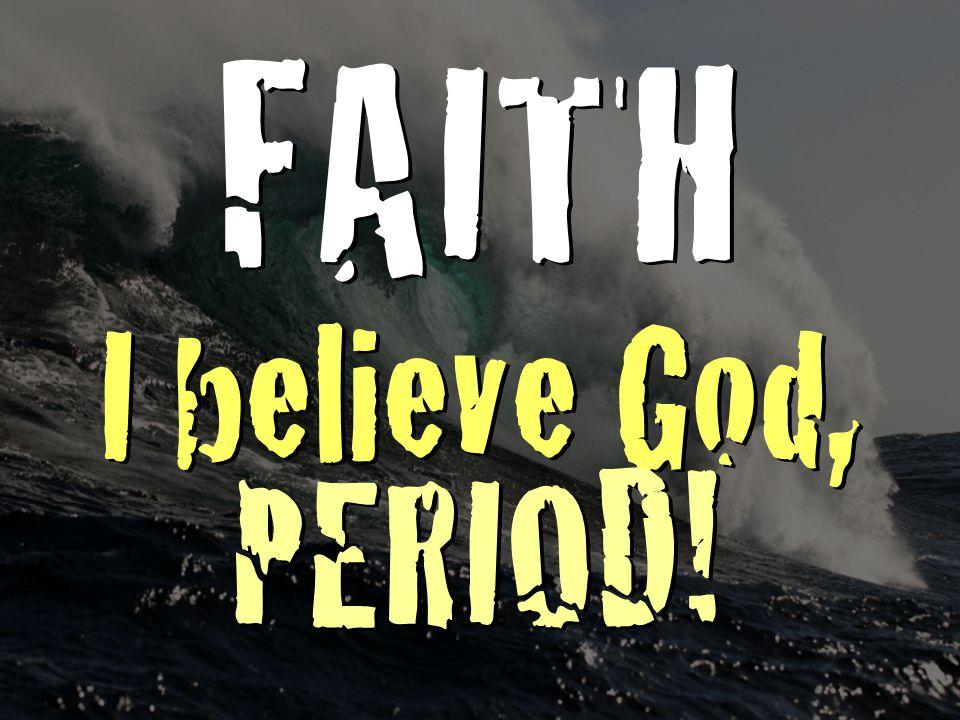 FAITH I believe God, PERIOD! FAITH I believe God, PERIOD!
