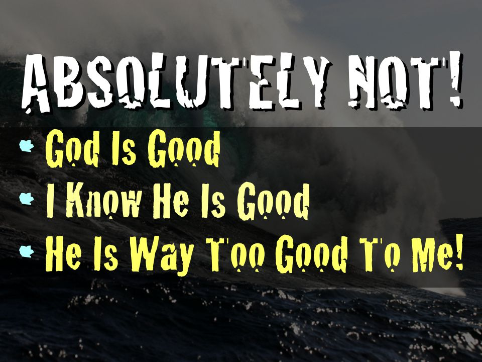 ABSOLUTELY NOT! God Is Good I Know He Is Good He Is Way Too Good To Me!