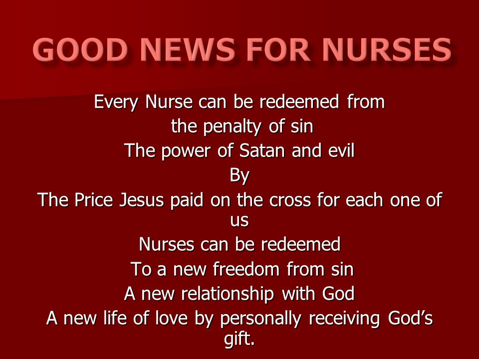 Every Nurse can be redeemed from the penalty of sin the penalty of sin The power of Satan and evil By The Price Jesus paid on the cross for each one of us Nurses can be redeemed To a new freedom from sin To a new freedom from sin A new relationship with God A new life of love by personally receiving God's gift.