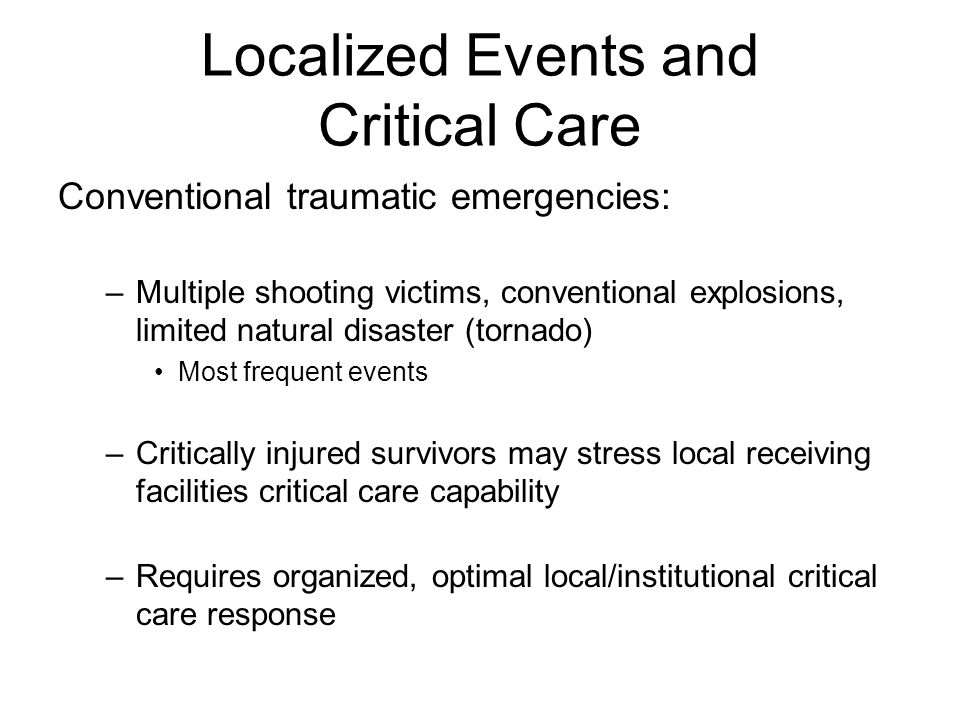 Localized Events and Critical Care Needs Einav et al, Ann Surg 2006; 243: 533-40 Immediate surgery 36% CT scan 40% 4.0 ± 3.2 CT/event Other surgery 25% Immediate to ICU 12% Post-op ICU 31% 2.3 ± 2.5 /event Operating room Intensive Care unit 3.4 ± 3.0 /event Emergency department