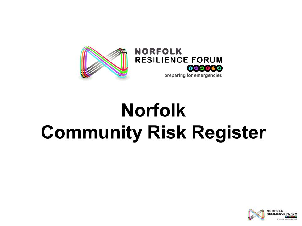 This presentation: Introduces the Norfolk Community Risk Register Explains how risks on the Register are assessed Describes how the Register is used to inform civil contingency planning in Norfolk A glossary of terms and abbreviations can be accessed by clicking: Glossary Abbreviations