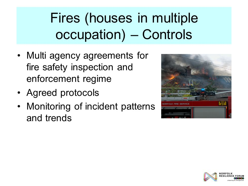Fires (houses in multiple occupation) – Controls Multi agency agreements for fire safety inspection and enforcement regime Agreed protocols Monitoring of incident patterns and trends