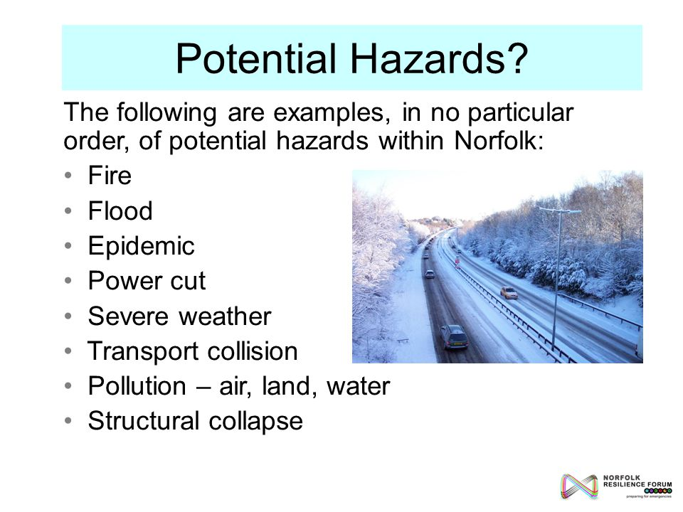 The following are examples, in no particular order, of potential hazards within Norfolk: Fire Flood Epidemic Power cut Severe weather Transport collision Pollution – air, land, water Structural collapse Potential Hazards